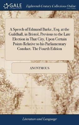 A Speech of Edmund Burke, Esq. at the Guildhall, in Bristol, Previous to the Late Election in That City, Upon Certain Points Relative to His Parliamentary Conduct. the Fourth Edition by * Anonymous image