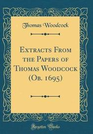 Extracts from the Papers of Thomas Woodcock (OB. 1695) (Classic Reprint) by Thomas Woodcock image