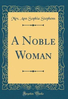 A Noble Woman (Classic Reprint) by Mrs Ann Sophia Stephens