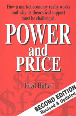 Power and Price: How a Market Economy Really Works and Why Its Theoretical Support Must be Challenged by Fred Haber image