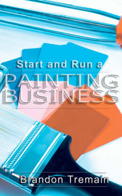 How to Start and Run a Painting Business by Brandon Treman
