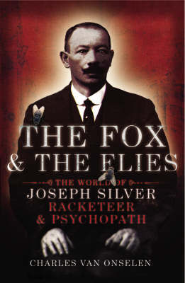 The Fox and the Flies: The World of Joseph Silver, Racketeer and Psychopath by Charles van Onselen image