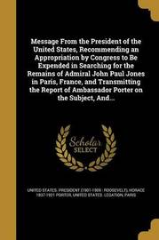 Message from the President of the United States, Recommending an Appropriation by Congress to Be Expended in Searching for the Remains of Admiral John Paul Jones in Paris, France, and Transmitting the Report of Ambassador Porter on the Subject, And... by Horace 1837-1921 Porter image