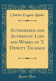Authorized and Authentic Life and Works of T. DeWitt Talmage (Classic Reprint) by Charles Eugene Banks image