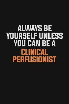 Always Be Yourself Unless You Can Be A Clinical Perfusionist by Camila Cooper