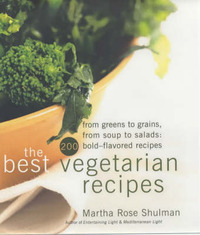 The Best Vegetarian Recipes From Greens to Grains, From Soups to Salads - 200 Bold Flavoured Recipes by Martha Rose Shulman