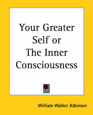 Your Greater Self or the Inner Consciousness by William Walker Atkinson