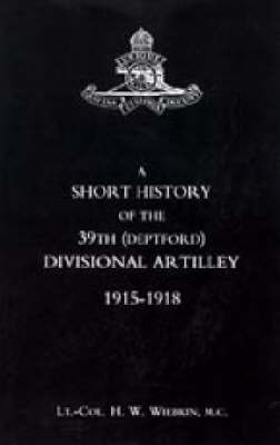 Short History of the 39th (Deptford) Divisional Artilley. 1915-1918 by H. W. Wiebkin