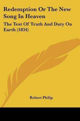 Redemption Or The New Song In Heaven: The Test Of Truth And Duty On Earth (1834) by Robert Philip