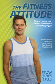 The Fitness Attitude: Learn to Love Keeping Fit by Bevan James Eyles