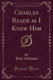 Charles Reade as I Knew Him (Classic Reprint) by John Coleman