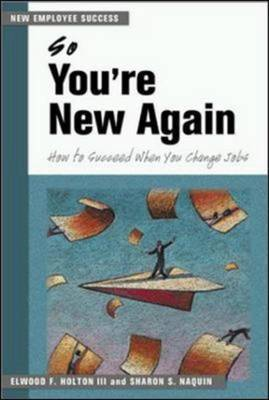 So You're New Again - How to Succeed in a New Job by Elwood F Holton