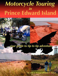 Motorcycle Touring in Prince Edward Island...Your Guide to Tip to Tip Adventure by Julie V Watson
