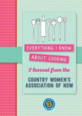Everything I Know About Cooking I Learned from Cwa by Country Women's Association NSW