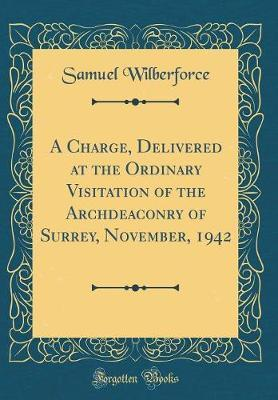 A Charge, Delivered at the Ordinary Visitation of the Archdeaconry of Surrey, November, 1942 (Classic Reprint) by Samuel Wilberforce