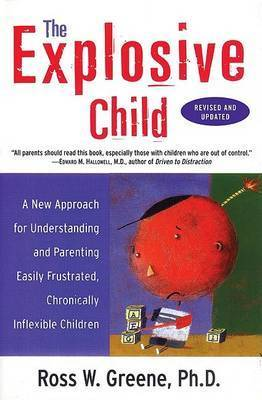 The Explosive Child: A New Approach for Understanding and Parenting Easily Frustrated Chronically Inflexible Children by Ross W. Greene