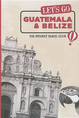 Let's Go Guatemala and Belize: The Student Travel Guide by Harvard Student Agencies, Inc.