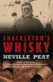 Shackleton's Whisky: A Spirit of Discovery - Ernest Shackleton's 1907 Antarctic Expedition and the Rare Malt Whiskey He Left Behind by Neville Peat