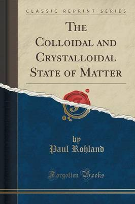 The Colloidal and Crystalloidal State of Matter (Classic Reprint) by Paul Rohland