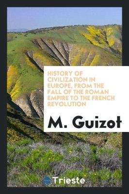 History of Civilization in Europe, from the Fall of the Roman Empire to the French Revolution by M.Guizot