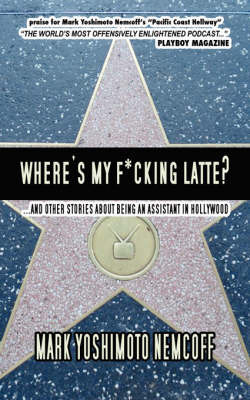 Where's My F*cking Latte? (and Other Stories About Being an Assistant in Hollywood) by Mark Yoshimoto Nemcoff image