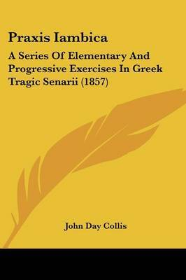 Praxis Iambica: A Series Of Elementary And Progressive Exercises In Greek Tragic Senarii (1857) by John Day Collis image