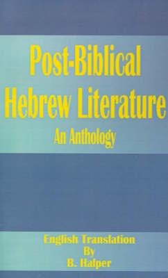 Post-Biblical Hebrew Literature: An Anthology by B Halper, M.A., Ph.D.
