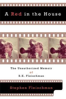 A Red in the House: The Unauthorized Memoir of S.E. Fleischman by Stephen Fleischman