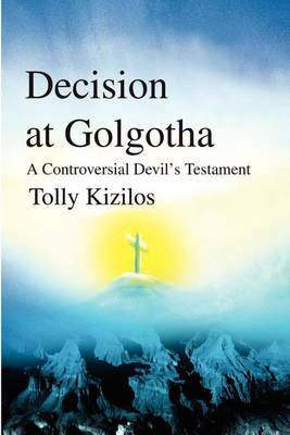 Decision at Golgotha: A Controversial Devil's Testament by Tolly Kizilos image
