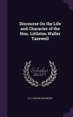 Discourse on the Life and Character of the Hon. Littleton Waller Tazewell by LL D Hugh Blair Grigsby
