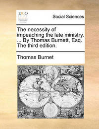 The Necessity of Impeaching the Late Ministry. ... by Thomas Burnett, Esq. the Third Edition. by Thomas Burnet