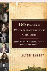 Sixty People Who Shaped the Church by Alton Gansky