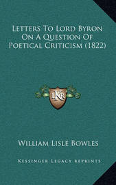 Letters to Lord Byron on a Question of Poetical Criticism (1822) by William Lisle Bowles