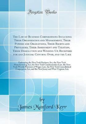 The Law of Business Corporations Including Their Organization and Management, Their Powers and Obligations, Their Rights and Privileges, Their Assessment and Taxation, Their Dissolution and Winding Up, Receivers for and Judicial Control Over, and the Like by James Manford Kerr