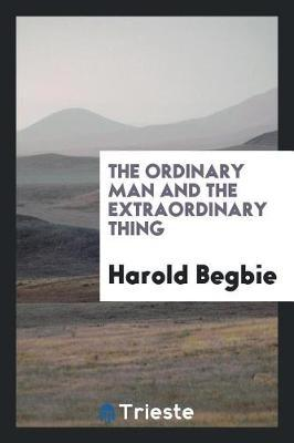 The Ordinary Man and the Extraordinary Thing by Harold Begbie