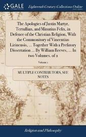 The Apologies of Justin Martyr, Tertullian, and Minutius Felix, in Defence of the Christian Religion, with the Commonitory of Vincentius Lirinensis, ... Together with a Prefatory Dissertation ... by William Reeves, ... in Two Volumes. of 2; Volume 1 by Multiple Contributors image