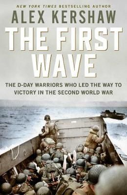 First Wave: The D-Day Warriors Who Led the Way to Victory in the Second World War by Alex Kershaw