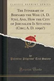 The Itinerary of Bernard the Wise (A. D. 870), And, How the City of Jerusalem Is Situated (Circ; A. D. 1090?) (Classic Reprint) by Palestine Pilgrims' Text Society