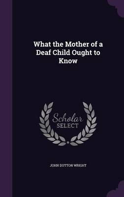 What the Mother of a Deaf Child Ought to Know by John Dutton Wright
