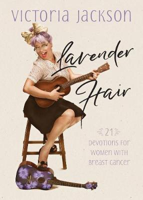 Lavender Hair: 21 Uplifting Devotions for Women with Breast Cancer by Victoria Jackson