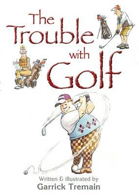The Trouble with Golf by Garrick Tremain
