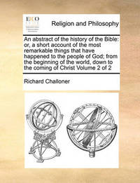 An Abstract of the History of the Bible: Or, a Short Account of the Most Remarkable Things That Have Happened to the People of God; From the Beginning of the World, Down to the Coming of Christ Volume 2 of 2 by Richard Challoner