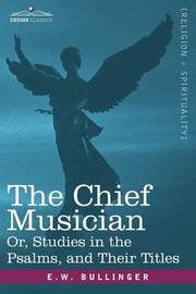 The Chief Musician Or, Studies in the Psalms, and Their Titles by E.W. Bullinger