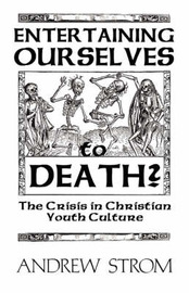 ENTERTAINING OURSELVES to DEATH?... The Crisis in Christian Youth Culture by Andrew Strom