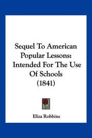 Sequel to American Popular Lessons: Intended for the Use of Schools (1841) by Eliza Robbins