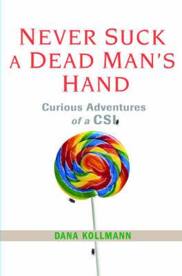 Never Suck a Dead Man's Hand: Curious Adventures of a CSI by Dana Kollmann