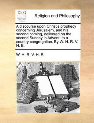 A Discourse Upon Christ's Prophecy Concerning Jerusalem, and His Second Coming, Delivered on the Second Sunday in Advent, to a Country Congregation. by W. H. R. V. H. E. by W H R V H E