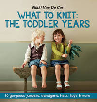 What to Knit: The Toddler Years by Nikki Van De Car
