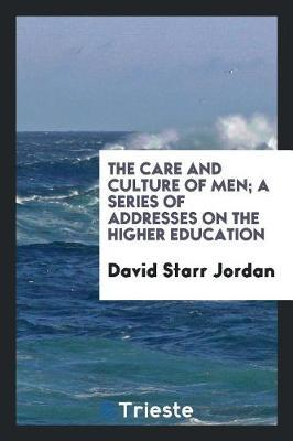 The Care and Culture of Men; A Series of Addresses on the Higher Education by David Starr Jordan