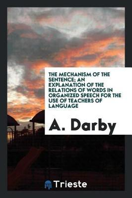 The Mechanism of the Sentence; An Explanation of the Relations of Words in Organized Speech for the Use of Teachers of Language by A Darby